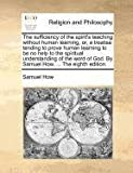 The sufficiency of the spirit's teaching without human learning, or, a treatise tending to prove human learning to be no help to the spiritual understanding of the word of God. by Samuel How, ... the eighth Edition, Samuel How, 1170724795