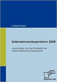 Unternehmensteuerreform 2008: Auswirkungen auf die Attraktivität des Wirtschaftsstandorts Deutschland (German Edition)