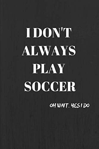 I Don't Always Play Soccer, Oh Wait Yes I Do: Gifts Notebook / Journal (6''x9'')