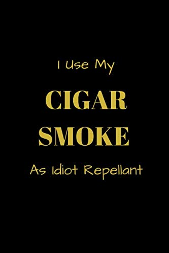 I Use My Cigar Smoke As Idiot Repellant: Funny blank lined notebook, with date line, for any and all cigar aficionados and fans (Funny Repellent)
