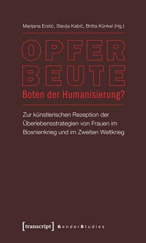Opfer - Beute - Boten der Humanisierung?: Zur künstlerischen Rezeption der Überlebensstrategien von Frauen im Bosnienkrieg und im Zweiten Weltkrieg (Gender Studies)