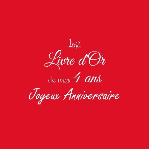 Le Livre d'Or de mes 4 ans Joyeux Anniversaire ..: Livre d'Or Anniversaire 4 ans accessoires decoration idee deco fete livres enfants cadeau pour bebe ... 4 ans Couverture Rouge (French Edition)