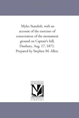 Download Myles Standish, with an account of the exercises of consecration of the monument ground on Captain's hill, Duxbury, Aug. 17, 1871 pdf epub