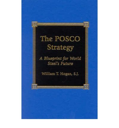 the-posco-strategy-a-blueprint-for-world-steels-future-author-william-t-hogan-oct-2001