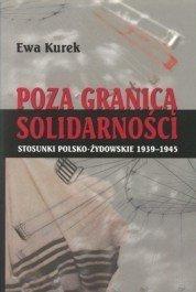 Poza Granicami Solidarnosci; Stosunki Polsko-Zydowskie 1939-1945 - Ewa Kurek