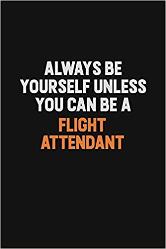 Always Be Yourself Unless You can Be A Flight Attendant ...