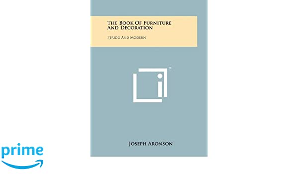 the book of furniture and decoration period and modern joseph aronson amazoncom books - Aronson Furniture