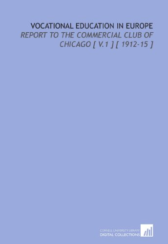 Vocational Education in Europe: Report to the Commercial Club of Chicago [ V.1 ] [ 1912-15 ]
