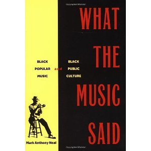 What the Music Said: Black Popular Music and Black Public Culture [Paperback] [1998] Mark Anthony Neal