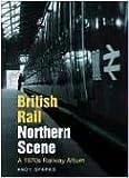 British Rail Northern Scene: A 1970s Railway Album