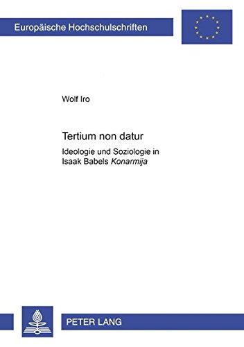 «Tertium non datur»: Ideologie und Soziologie in Isaak Babels «Konarmija» (Europäische Hochschulschriften / European University Studies / Publications Universitaires Européennes) (German Edition) PDF