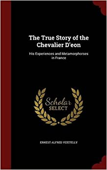 The True Story of the Chevalier D'eon: His Experiences and Metamorphorses in France