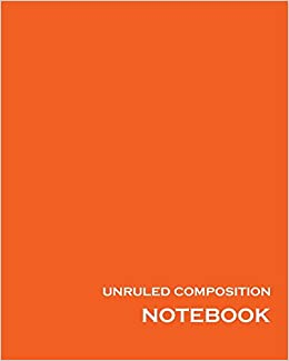 unruled composition notebook 100 unruled numbered pages 8 x 10 orange unlined notebook unruled composition book unruled journal unruled for drawing writing doodling sketching