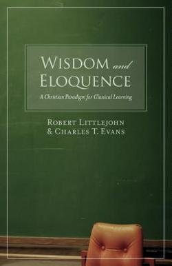 Robert Littlejohn: Wisdom and Eloquence : A Christian Paradigm for Classical Learning (Paperback); 2006 Edition