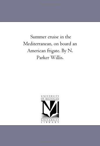 Read Online Summer cruise in the Mediterranean, on board an American frigate. By N. Parker Willis. PDF