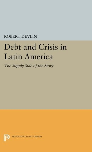 Debt and Crisis in Latin America: The Supply Side of the Story (Princeton Legacy Library) pdf epub