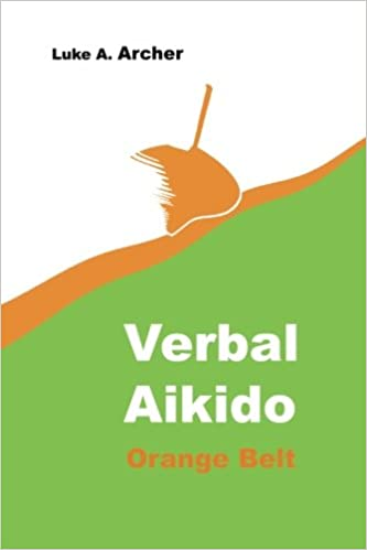 Verbal Aikido Vol 2 Orange Belt The Art Of Verbal Transformation Volume 2 Archer Luke A 9781500188979 Amazon Com Books
