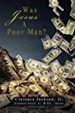 Was Jesus a Poor Man?, Clarence Jackson, 0595503497