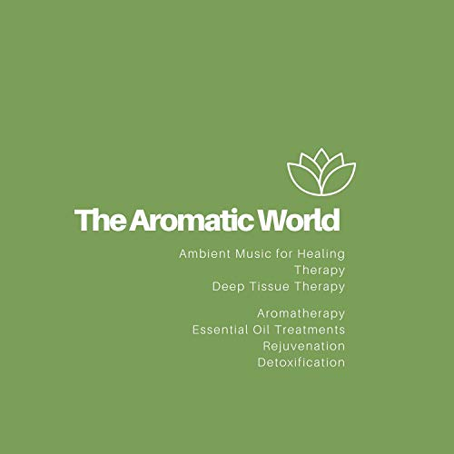 The Aromatic World (Ambient Music For Healing, Therapy, Deep Tissue Therapy, Aromatherapy, Essential Oil Treatments, Rejuvenation, Detoxification)