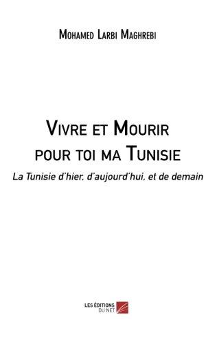 Download Vivre et Mourir pour toi ma Tunisie: La Tunisie d'hier, d'aujourd'hui, et de demain (French Edition) pdf epub