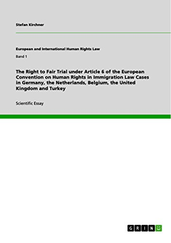 The Right to Fair Trial under Article 6 of the European Convention on Human Rights in Immigration Law Cases in Germany, the Netherlands, Belgium, the United Kingdom and Turkey (European Convention On Human Rights Article 6)