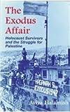 The Exodus Affair : Holocaust Survivors and the Struggle for Palestine, Halamish, Aviva, 0815605161