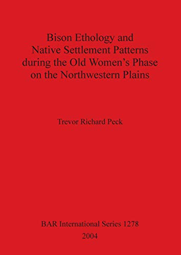 Bison Ethology and Native Settlement Patterns during the Old Women's Phase on the Northwestern Plains (BAR International Series)