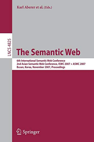 (The Semantic Web: 6th International Semantic Web Conference, 2nd Asian Semantic Web Conference, ISWC 2007 + ASWC 2007, Busan, Korea, November 11-15, ... (Lecture Notes in Computer Science))