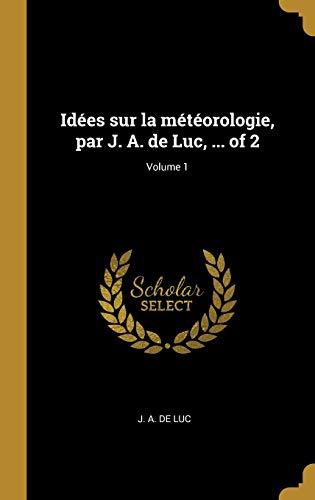Idées Sur La Météorologie, Par J. A. de Luc, ... of 2; Volume 1
