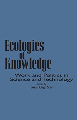 Ecologies of Knowledge: Work and Politics in Science and Technology (Suny Series in Science, Technology, and Society) (Suny Series, Science, Technology, & Society)