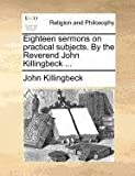 Eighteen Sermons on Practical Subjects by the Reverend John Killingbeck, John Killingbeck, 1171084455