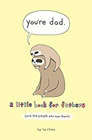 You're Dad: A Little Book for Fathers (And the People Who Love T