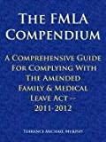 The Fmla Compendium, A Comprehensive Guide for Complying with the Amended Family and Medical Leave Act 2011-2012, Terrance Michael Murphy, 1463440677