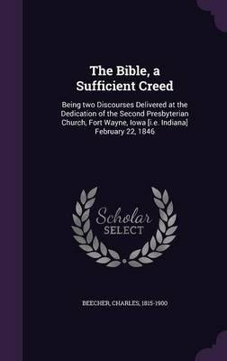 Download The Bible, a Sufficient Creed : Being Two Discourses Delivered at the Dedication of the Second Presbyterian Church, Fort Wayne, Iowa [I.E. Indiana] February 22, 1846(Hardback) - 2016 Edition PDF