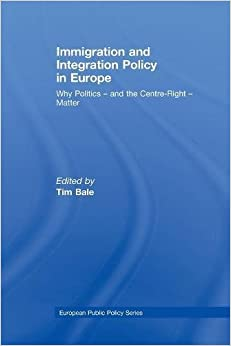 Immigration and Integration Policy in Europe: Why Politics - and the Centre-Right - Matter (Journal of European Public Policy Series)