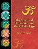 The Spiritual Dimensions of Vedic Astrology, Robert A. Koch, 0976712504