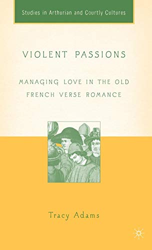 Violent Passions: Managing Love in the Old French Verse Romance (Arthurian and Courtly Cultures) (The Art Of Courtly Love Full Text)