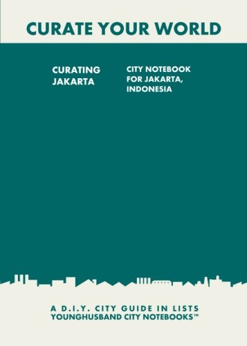 Curating Jakarta: City Notebook For Jakarta, Indonesia: A D.I.Y. City Guide In Lists (Curate Your World)