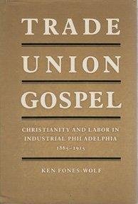 Trade Union Gospel: Christianity and Labor in Industrial Philadelphia, 1865-1915 (American Civilization)