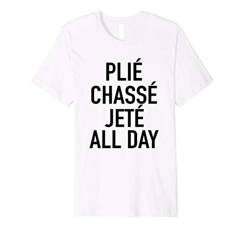 Plie Chasse Jete All Day - Fun Ballet Dance Quote T-Shirt
