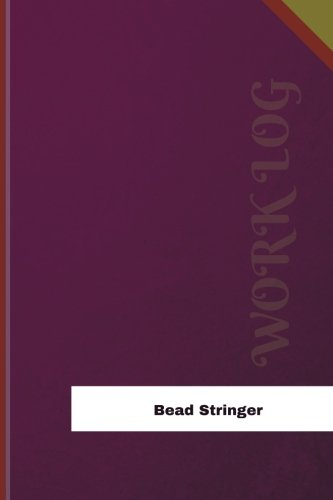 Bead Stringer Work Log: Work Journal, Work Diary, Log - 126 pages, 6 x 9 inches (Orange Logs/Work Log)
