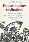 Petites haines ordinaires. Histoire des conflits entre catholiques et protestants en alsace par Wahl