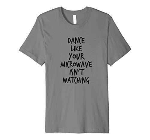 Dance Like Your Microwave Isn't Watching! Funny t shirt (Dance Like Your Microwave Isn T Watching)