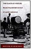 The Places of History : Regionalism Revisited in Latin America, , 0822323109