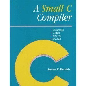 A Small C Compiler: Language, Usage, Theory, and Design