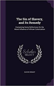 The Sin of Slavery, and Its Remedy: Containing Some Reflections on the Moral Influence of African Colonization