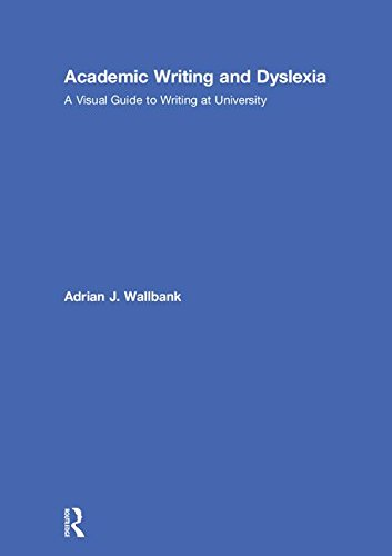 Academic writing and dyslexia : a visual guide to writing at university / Adrian J. Wallbank