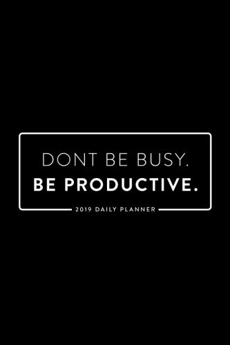 2019 Daily Planner; Don't Be Busy. Be