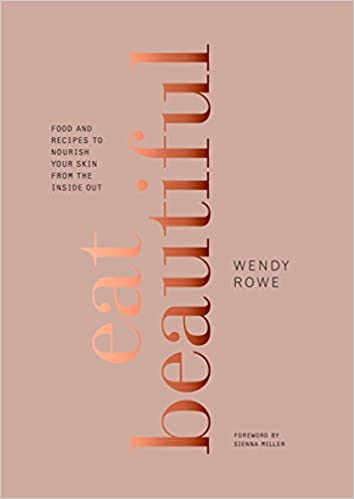 Eat Beautiful: Food And Recipes To Nourish Your Skin From The Inside Out by Wendy Rowe