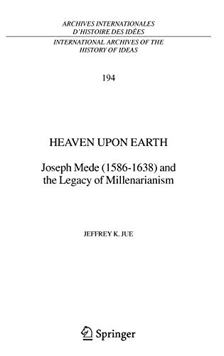 Heaven Upon Earth: Joseph Mede (1586-1638) and the Legacy of Millenarianism (International Archives of the History of Ideas   Archives internationales d'histoire des idées)